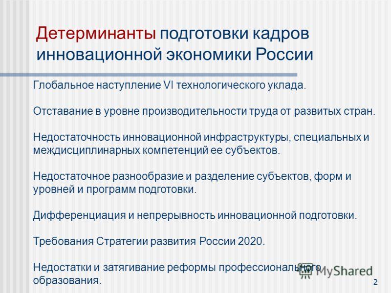 2 Детерминанты подготовки кадров инновационной экономики России Глобальное наступление VI технологического уклада. Отставание в уровне производительности труда от развитых стран. Недостаточность инновационной инфраструктуры, специальных и междисципли