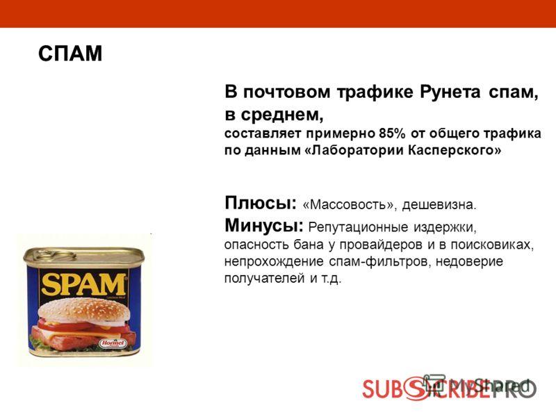 В почтовом трафике Рунета спам, в среднем, составляет примерно 85% от общего трафика по данным «Лаборатории Касперского» Плюсы: «Массовость», дешевизна. Минусы: Репутационные издержки, опасность бана у провайдеров и в поисковиках, непрохождение спам-