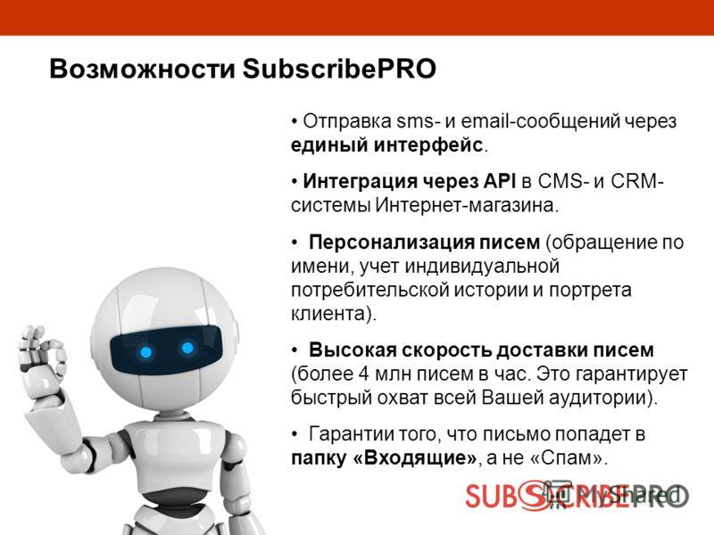 Возможности SubscribePRO Отправка sms- и email-сообщений через единый интерфейс. Интеграция через API в CMS- и CRM- системы Интернет-магазина. Персонализация писем (обращение по имени, учет индивидуальной потребительской истории и портрета клиента).