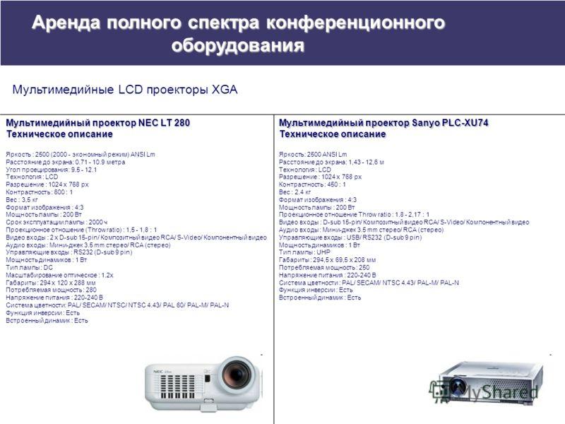 Мультимедийный проектор NEC LT 280 Техническое описание Яркость : 2500 (2000 - экономный режим) ANSI Lm Расстояние до экрана: 0.71 - 10.9 метра Угол проецирования: 9.5 - 12.1 Технология : LCD Разрешение : 1024 x 768 px Контрастность : 600 : 1 Вес : 3
