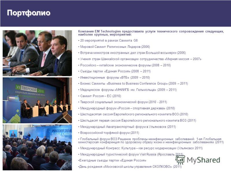 Портфолио Компания EM Technologies предоставила услуги технического сопровождения следующих, наиболее крупных, мероприятий: 20 мероприятий в рамках Саммита G8 Мировой Саммит Религиозных Лидеров (2006) Встреча министров иностранных дел стран Большой в