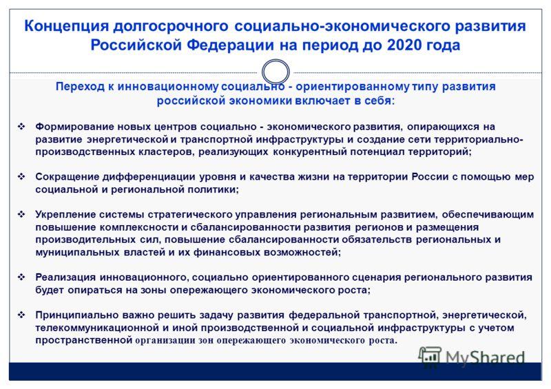 Концепция долгосрочного социально-экономического развития Российской Федерации на период до 2020 года Переход к инновационному социально - ориентированному типу развития российской экономики включает в себя: Формирование новых центров социально - эко