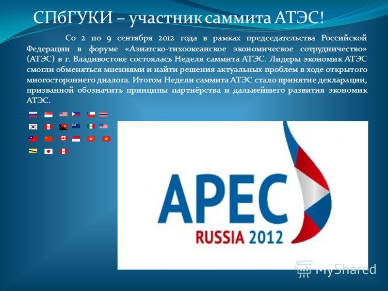 СПбГУКИ – участник саммита АТЭС! Со 2 по 9 сентября 2012 года в рамках председательства Российской Федерации в форуме «Азиатско-тихоокеанское экономическое сотрудничество» (АТЭС) в г. Владивостоке состоялась Неделя саммита АТЭС. Лидеры экономик АТЭС