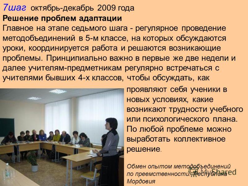 7шаг октябрь-декабрь 2009 года Решение проблем адаптации Главное на этапе седьмого шага - регулярное проведение методобъединений в 5-м классе, на которых обсуждаются уроки, координируется работа и решаются возникающие проблемы. Принципиально важно в