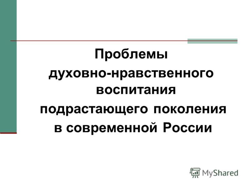Проблемы духовно-нравственного воспитания подрастающего поколения в современной России