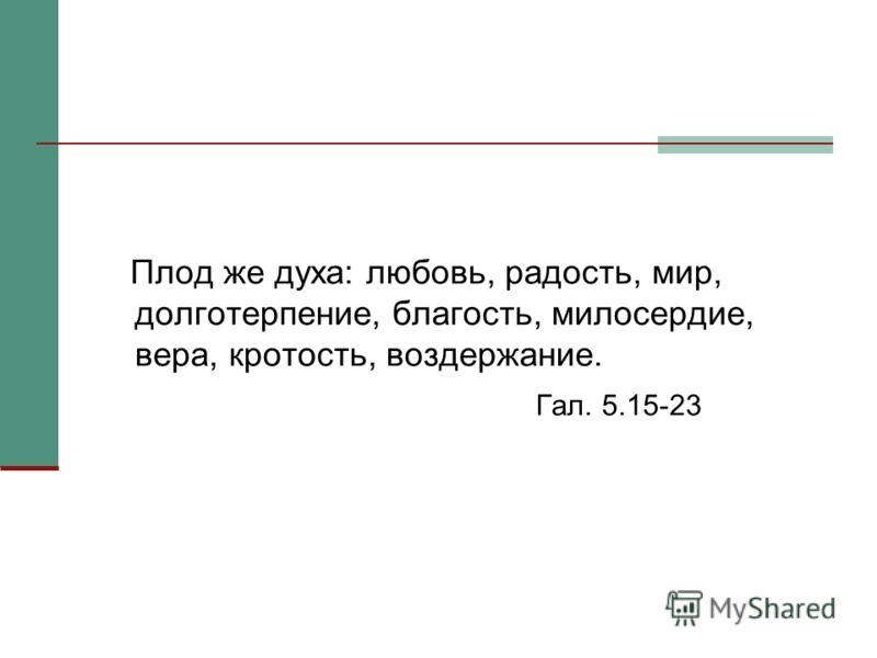 Плод же духа: любовь, радость, мир, долготерпение, благость, милосердие, вера, кротость, воздержание. Гал. 5.15-23