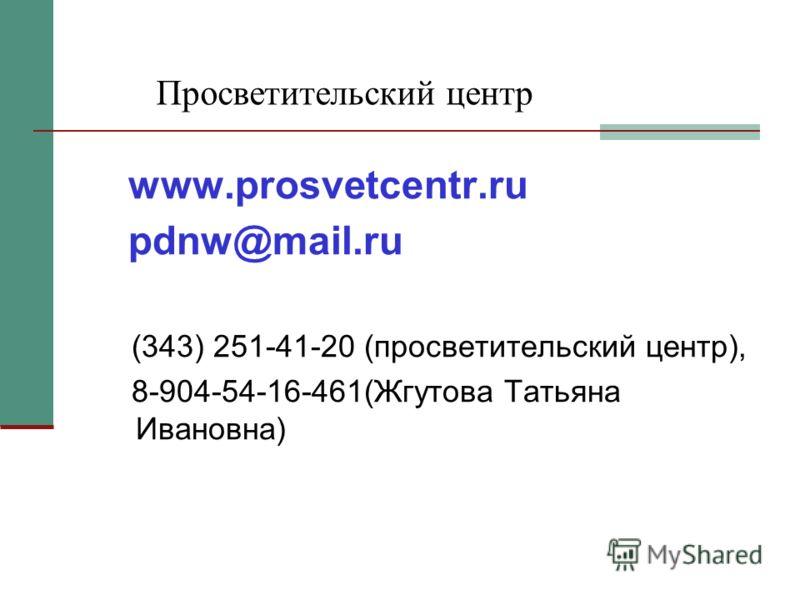 Просветительский центр www.prosvetcentr.ru pdnw@mail.ru (343) 251-41-20 (просветительский центр), 8-904-54-16-461(Жгутова Татьяна Ивановна)