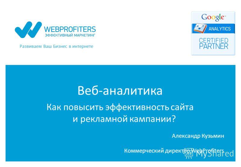 Развиваем Ваш Бизнес в интернете Веб-аналитика Как повысить эффективность сайта и рекламной кампании? Александр Кузьмин Коммерческий директор WebProfiters