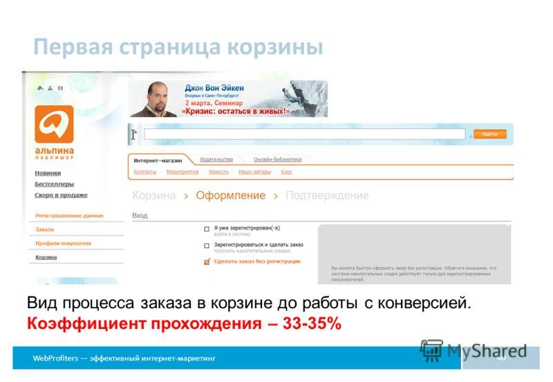 WebProfiters эффективный интернет-маркетинг Первая страница корзины 40 Вид процесса заказа в корзине до работы с конверсией. Коэффициент прохождения – 33-35%