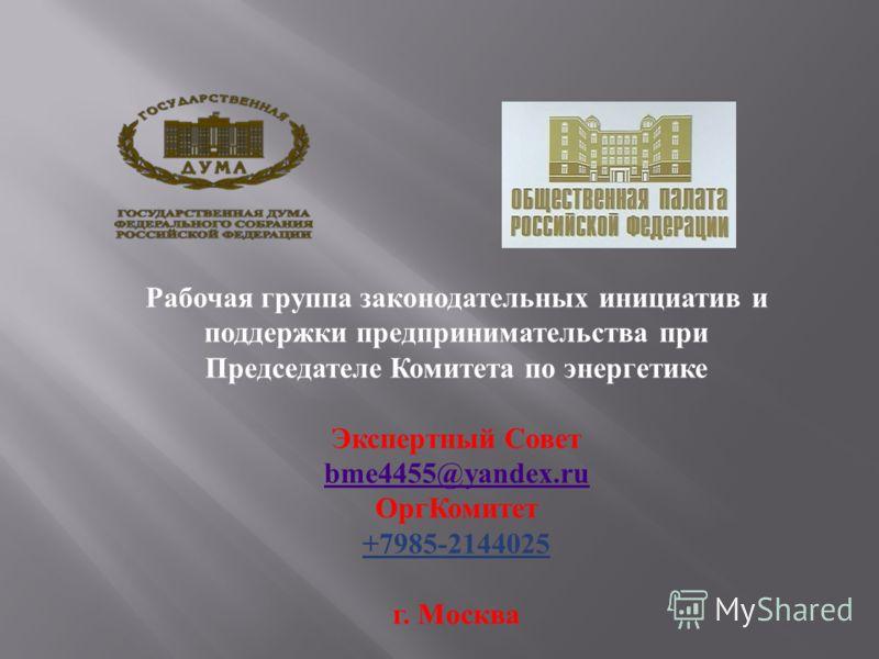 Рабочая группа законодательных инициатив и поддержки предпринимательства при Председателе Комитета по энергетике Экспертный Совет bme4455@yandex.ru ОргКомитет +7985-2144025 г. Москва