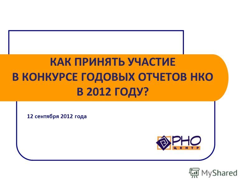 КАК ПРИНЯТЬ УЧАСТИЕ В КОНКУРСЕ ГОДОВЫХ ОТЧЕТОВ НКО В 2012 ГОДУ? 12 сентября 2012 года