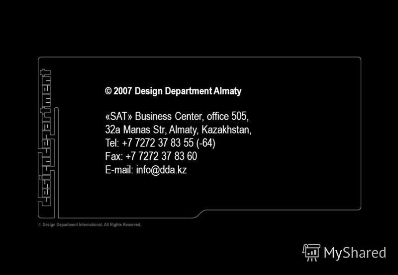 © 2007 Design Department Almaty «SAT» Business Center, office 505, 32a Manas Str, Almaty, Kazakhstan, Tel: +7 7272 37 83 55 (-64) Fax: +7 7272 37 83 60 E-mail: info@dda.kz