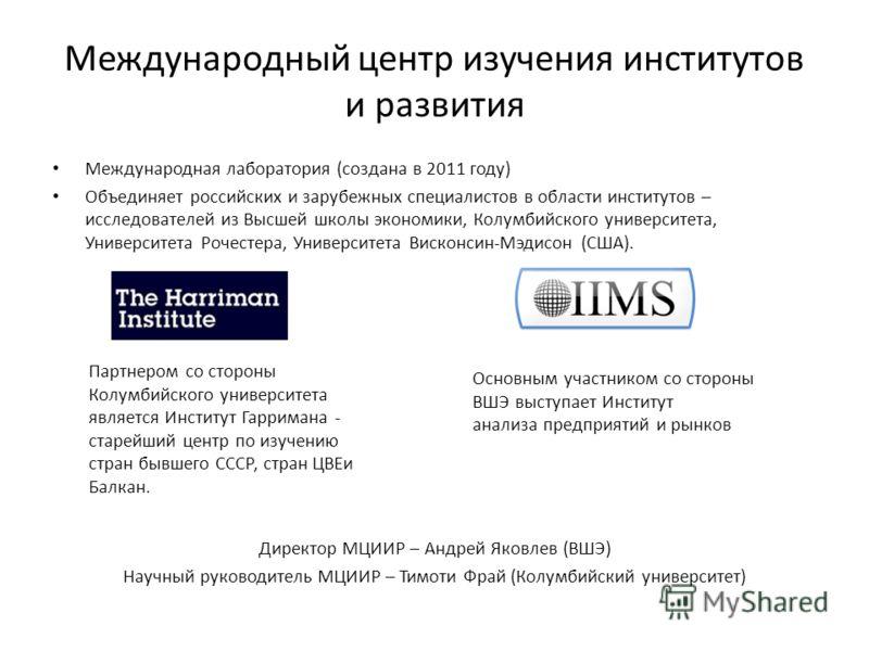 Международный центр изучения институтов и развития Международная лаборатория (создана в 2011 году) Объединяет российских и зарубежных специалистов в области институтов – исследователей из Высшей школы экономики, Колумбийского университета, Университе