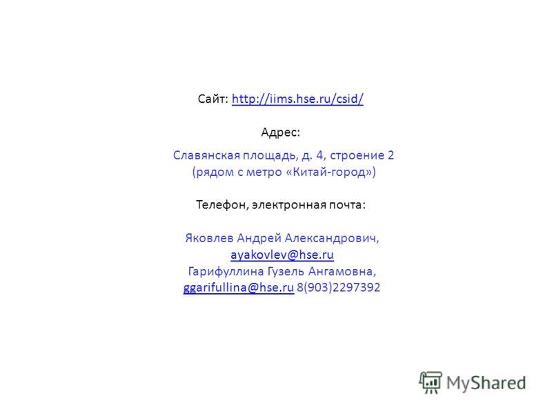 Сайт: http://iims.hse.ru/csid/http://iims.hse.ru/csid/ Адрес: Славянская площадь, д. 4, строение 2 (рядом с метро «Китай-город») Телефон, электронная почта: Яковлев Андрей Александрович, ayakovlev@hse.ru Гарифуллина Гузель Ангамовна, ggarifullina@hse