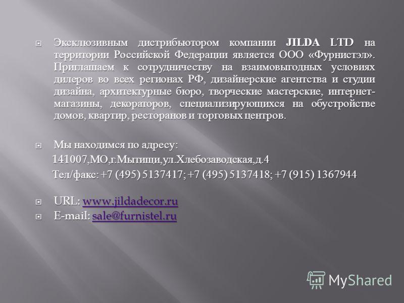 Эксклюзивным дистрибьютором компании JILDA LTD на территории Российской Федерации является ООО « Фурнистэл ». Приглашаем к сотрудничеству на взаимовыгодных условиях дилеров во всех регионах РФ, дизайнерские агентства и студии дизайна, архитектурные б