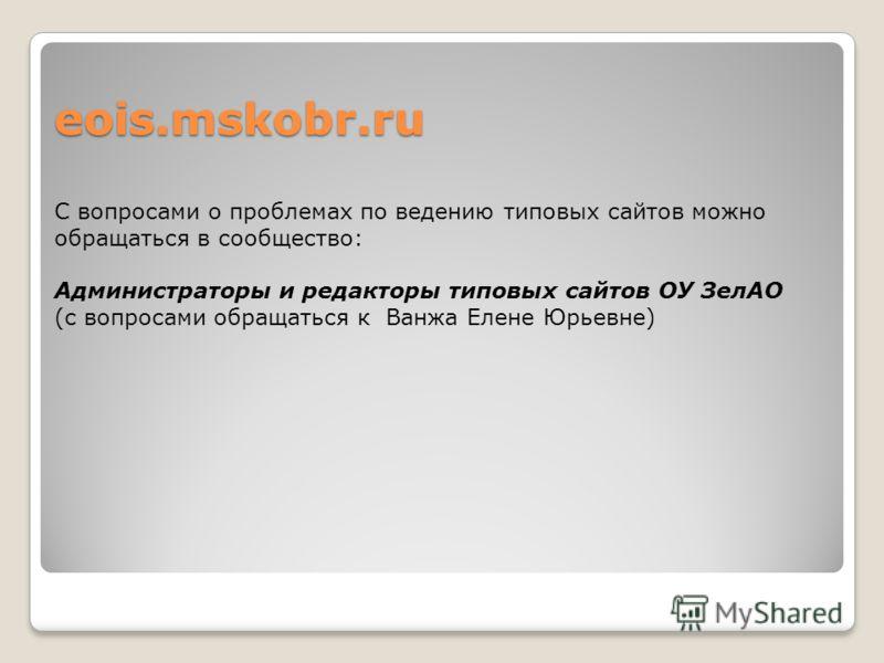 eois.mskobr.ru С вопросами о проблемах по ведению типовых сайтов можно обращаться в сообщество: Администраторы и редакторы типовых сайтов ОУ ЗелАО (с вопросами обращаться к Ванжа Елене Юрьевне)
