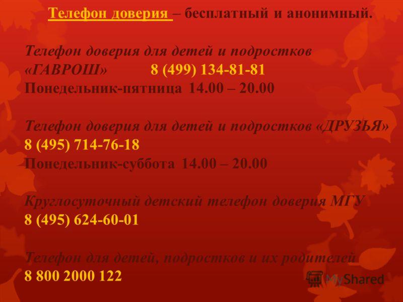 Телефон доверия – бесплатный и анонимный. Телефон доверия для детей и подростков «ГАВРОШ» 8 (499) 134-81-81 Понедельник-пятница 14.00 – 20.00 Телефон доверия для детей и подростков «ДРУЗЬЯ» 8 (495) 714-76-18 Понедельник-суббота 14.00 – 20.00 Круглосу