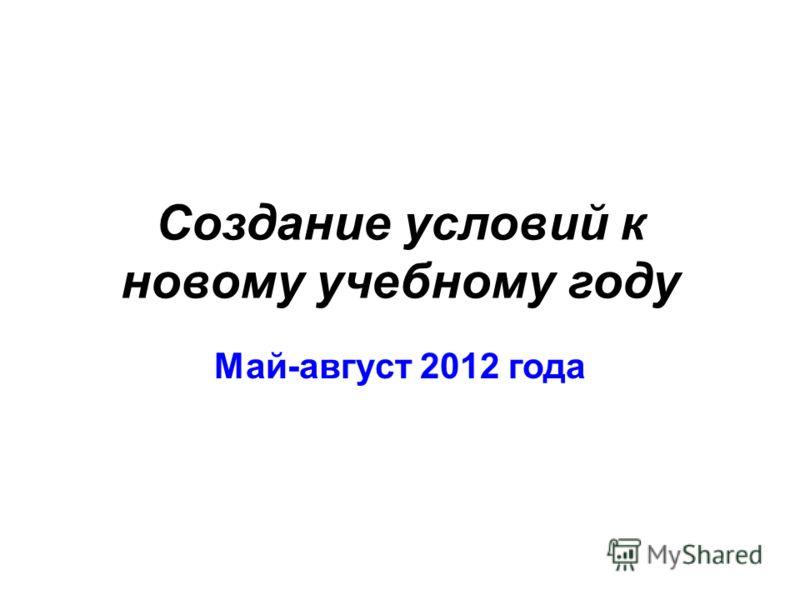 Создание условий к новому учебному году Май-август 2012 года