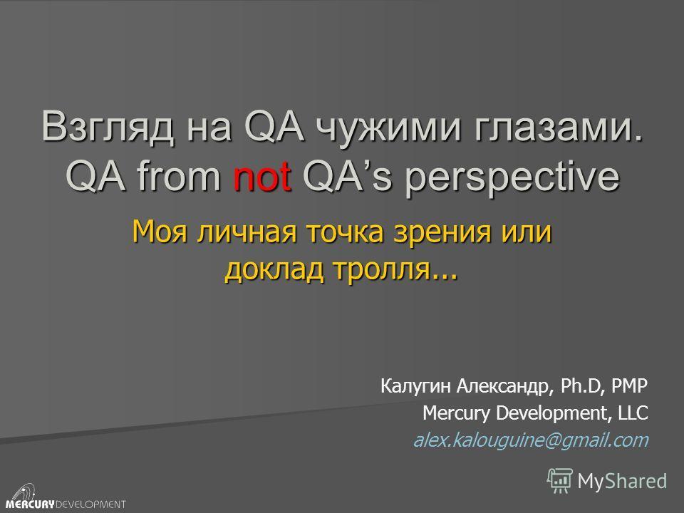 Взгляд на QA чужими глазами. QA from not QAs perspective Моя личная точка зрения или доклад тролля... Калугин Александр, Ph.D, PMP Mercury Development, LLC alex.kalouguine@gmail.com