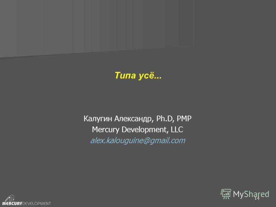 14 Типа усё... Калугин Александр, Ph.D, PMP Mercury Development, LLC alex.kalouguine@gmail.com