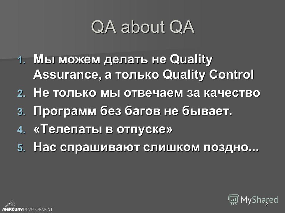 2 QA about QA 1. Мы можем делать не Quality Assurance, а только Quality Control 2. Не только мы отвечаем за качество 3. Программ без багов не бывает. 4. «Телепаты в отпуске» 5. Нас спрашивают слишком поздно...