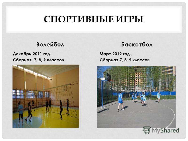 СПОРТИВНЫЕ ИГРЫ Волейбол Декабрь 2011 год. Сборная 7, 8, 9 классов. Баскетбол Март 2012 год. Сборная 7, 8, 9 классов.