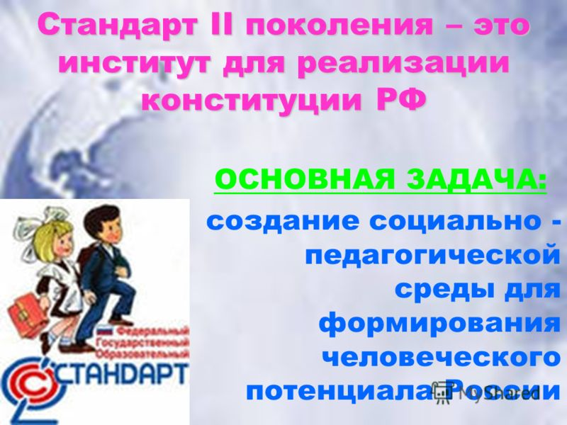 Стандарт II поколения – это институт для реализации конституции РФ ОСНОВНАЯ ЗАДАЧА: создание социально - педагогической среды для формирования человеческого потенциала России