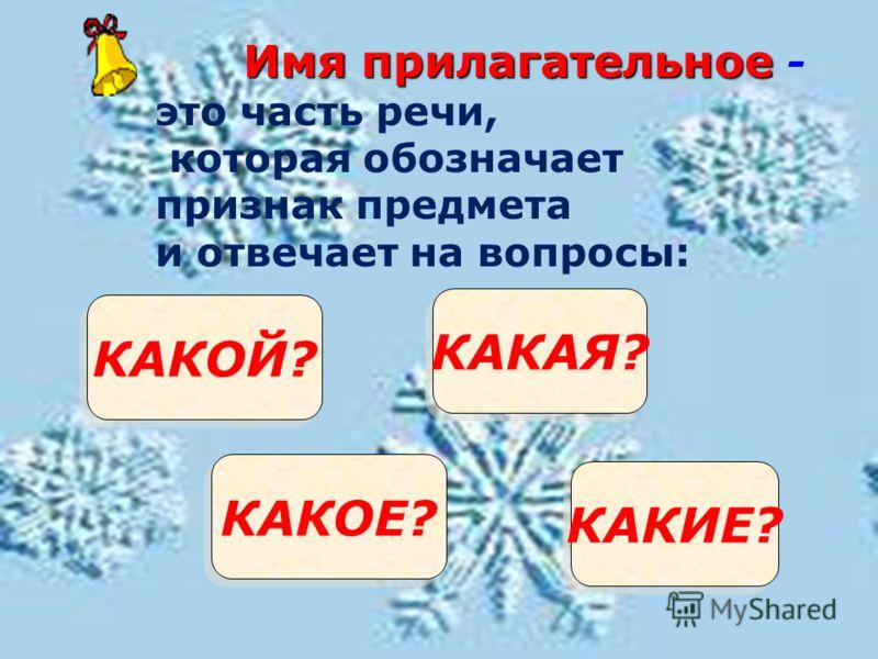 КАКОЙ? КАКАЯ? КАКОЕ? КАКИЕ? Имя прилагательное Имя прилагательное - это часть речи, которая обозначает признак предмета и отвечает на вопросы: