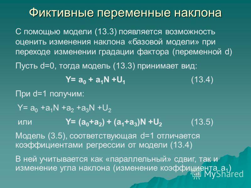 Фиктивные переменные наклона С помощью модели (13.3) появляется возможность оценить изменения наклона «базовой модели» при переходе изменении градации фактора (переменной d) Пусть d=0, тогда модель (13.3) принимает вид: Y= a 0 + a 1 N +U 1 (13.4) При