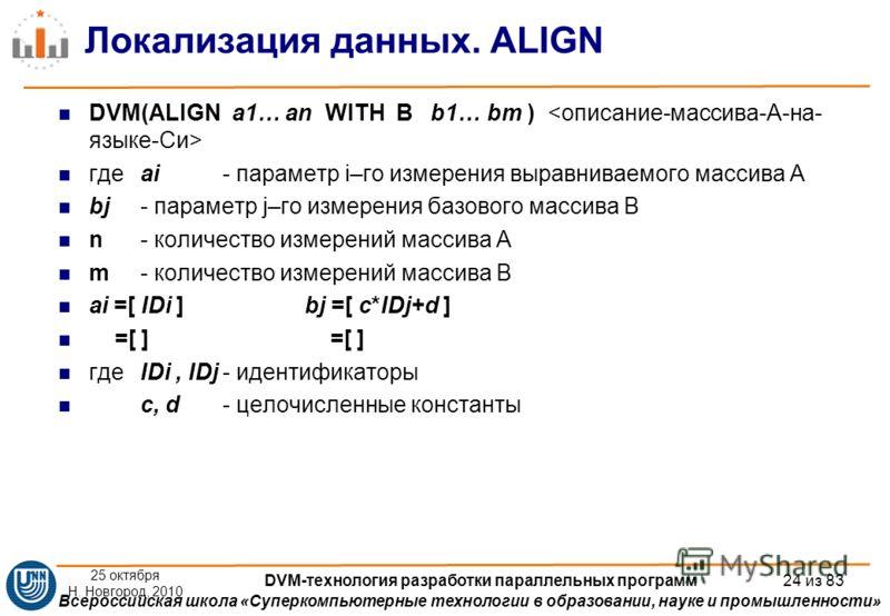 Всероссийская школа «Суперкомпьютерные технологии в образовании, науке и промышленности» Локализация данных. ALIGN DVM(ALIGN a1… an WITH B b1… bm ) гдеai - параметр i–го измерения выравниваемого массива А bj - параметр j–го измерения базового массива