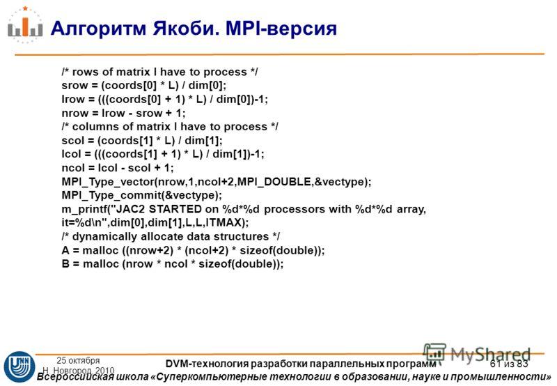 Всероссийская школа «Суперкомпьютерные технологии в образовании, науке и промышленности» Алгоритм Якоби. MPI-версия /* rows of matrix I have to process */ srow = (coords[0] * L) / dim[0]; lrow = (((coords[0] + 1) * L) / dim[0])-1; nrow = lrow - srow