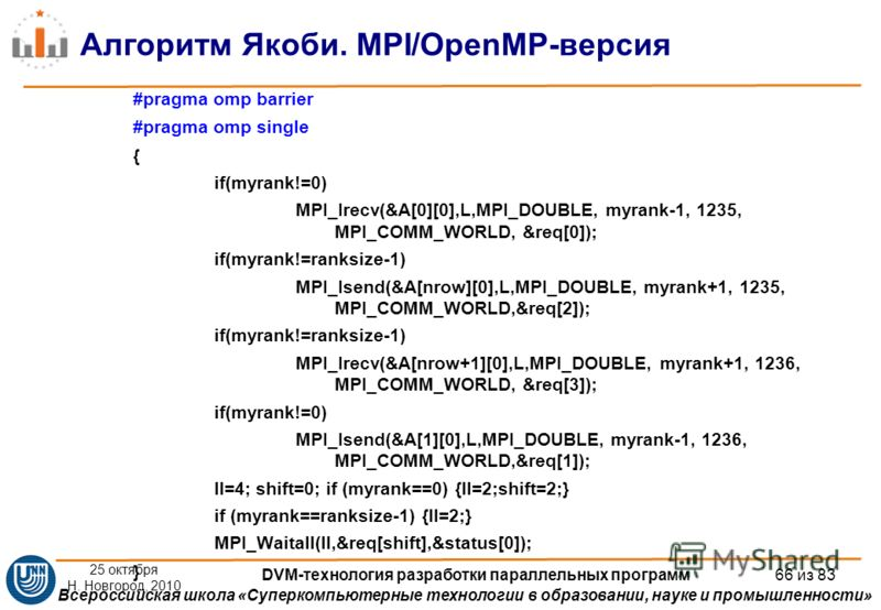 Всероссийская школа «Суперкомпьютерные технологии в образовании, науке и промышленности» Алгоритм Якоби. MPI/OpenMP-версия #pragma omp barrier #pragma omp single { if(myrank!=0) MPI_Irecv(&A[0][0],L,MPI_DOUBLE, myrank-1, 1235, MPI_COMM_WORLD, &req[0]
