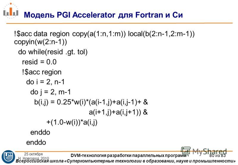 Всероссийская школа «Суперкомпьютерные технологии в образовании, науке и промышленности» !$acc data region copy(a(1:n,1:m)) local(b(2:n-1,2:m-1)) copyin(w(2:n-1)) do while(resid.gt. tol) resid = 0.0 !$acc region do i = 2, n-1 do j = 2, m-1 b(i,j) = 0