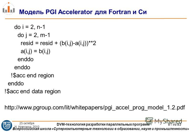 Всероссийская школа «Суперкомпьютерные технологии в образовании, науке и промышленности» do i = 2, n-1 do j = 2, m-1 resid = resid + (b(i,j)-a(i,j))**2 a(i,j) = b(i,j) enddo !$acc end region enddo !$acc end data region http://www.pgroup.com/lit/white