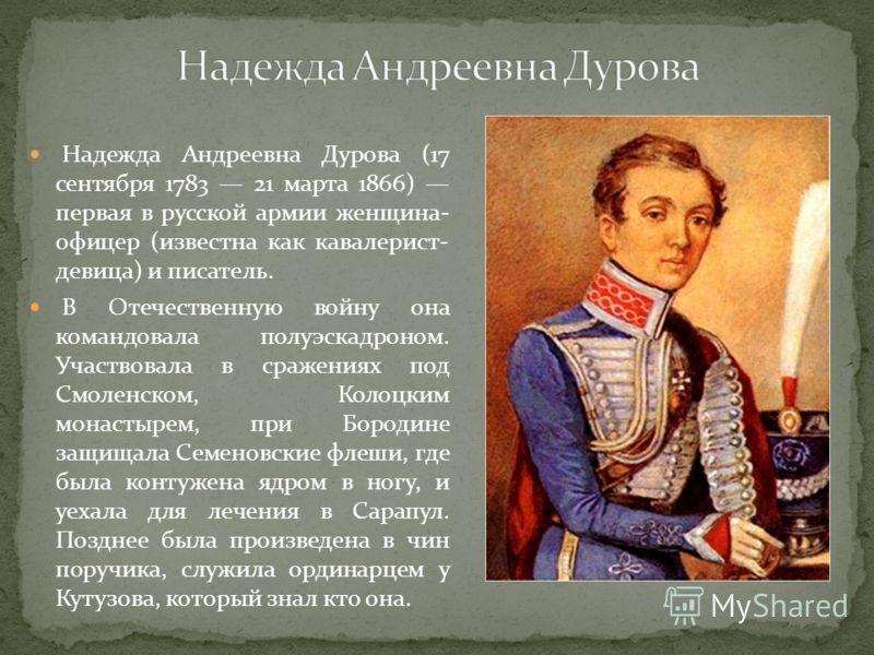 Надежда Андреевна Дурова (17 сентября 1783 21 марта 1866) первая в русской армии женщина- офицер (известна как кавалерист- девица) и писатель. В Отечественную войну она командовала полуэскадроном. Участвовала в сражениях под Смоленском, Колоцким мона