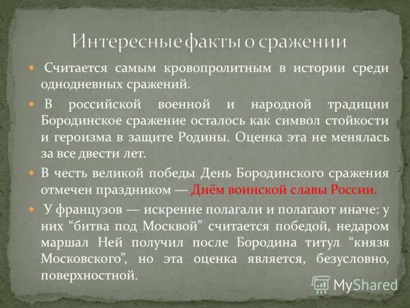 Считается самым кровопролитным в истории среди однодневных сражений. В российской военной и народной традиции Бородинское сражение осталось как символ стойкости и героизма в защите Родины. Оценка эта не менялась за все двести лет. В честь великой поб