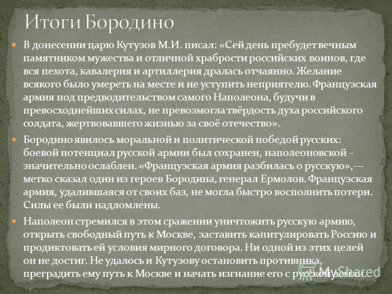 В донесении царю Кутузов М.И. писал: «Сей день пребудет вечным памятником мужества и отличной храбрости российских воинов, где вся пехота, кавалерия и артиллерия дралась отчаянно. Желание всякого было умереть на месте и не уступить неприятелю. Францу