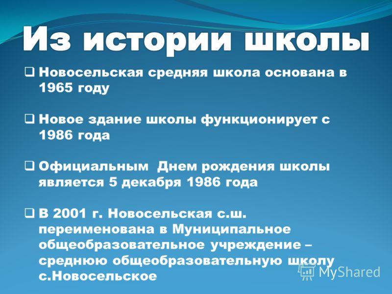 Новосельская средняя школа основана в 1965 году Новое здание школы функционирует с 1986 года Официальным Днем рождения школы является 5 декабря 1986 года В 2001 г. Новосельская с.ш. переименована в Муниципальное общеобразовательное учреждение – средн