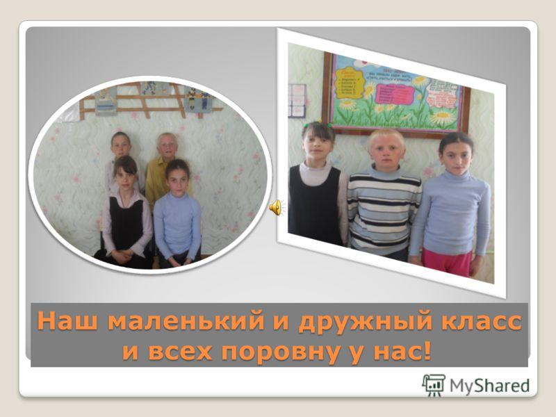 Наш маленький и дружный класс и всех поровну у нас!