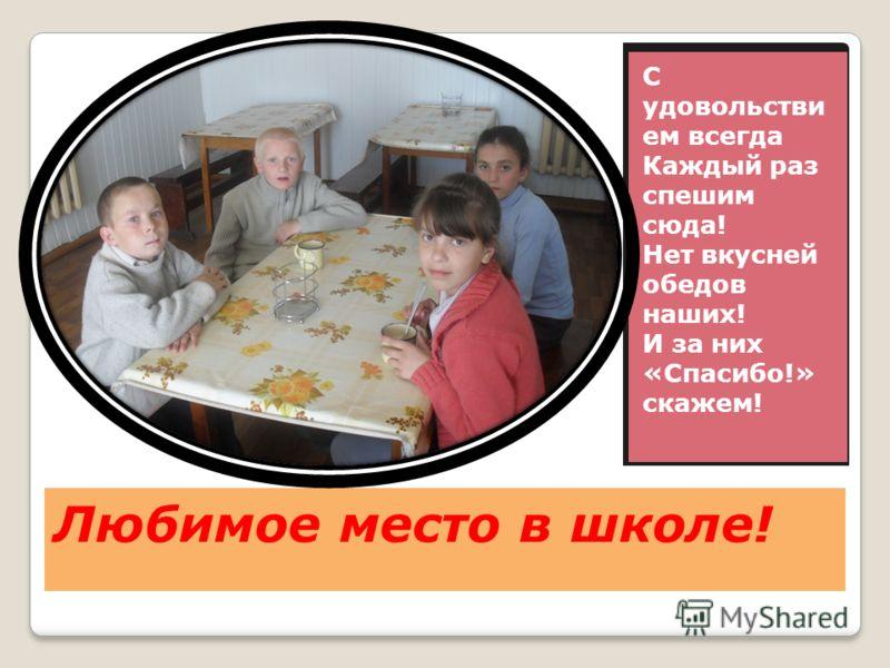 Любимое место в школе! С удовольстви ем всегда Каждый раз спешим сюда! Нет вкусней обедов наших! И за них «Спасибо!» скажем!