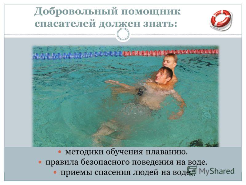 Добровольный помощник спасателей должен знать: методики обучения плаванию. правила безопасного поведения на воде. приемы спасения людей на воде.