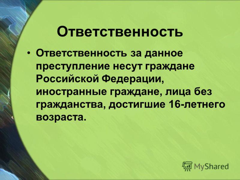 Ответственность Ответственность за данное преступление несут граждане Российской Федерации, иностранные граждане, лица без гражданства, достигшие 16-летнего возраста.