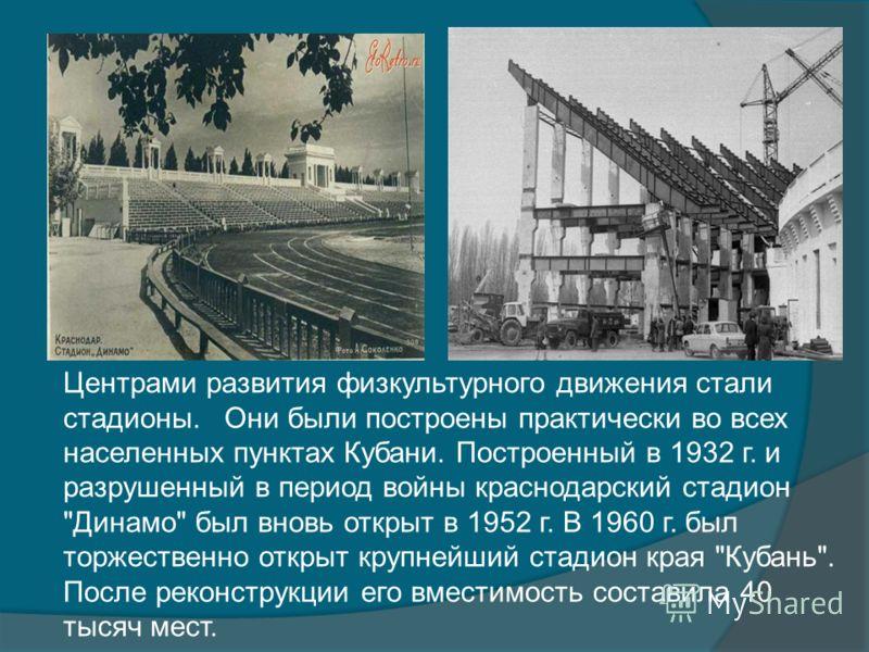 Центрами развития физкультурного движения стали стадионы. Они были построены практически во всех населенных пунктах Кубани. Построенный в 1932 г. и разрушенный в период войны краснодарский стадион