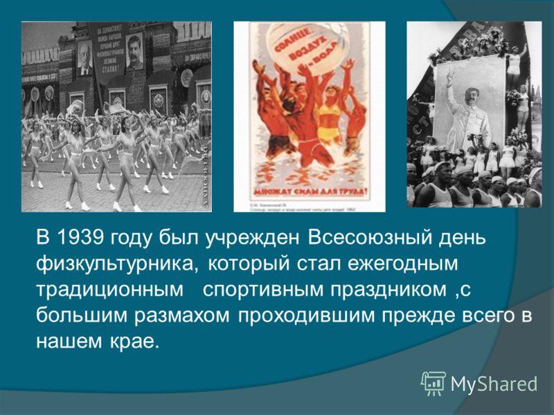 В 1939 году был учрежден Всесоюзный день физкультурника, который стал ежегодным традиционным спортивным праздником,с большим размахом проходившим прежде всего в нашем крае.