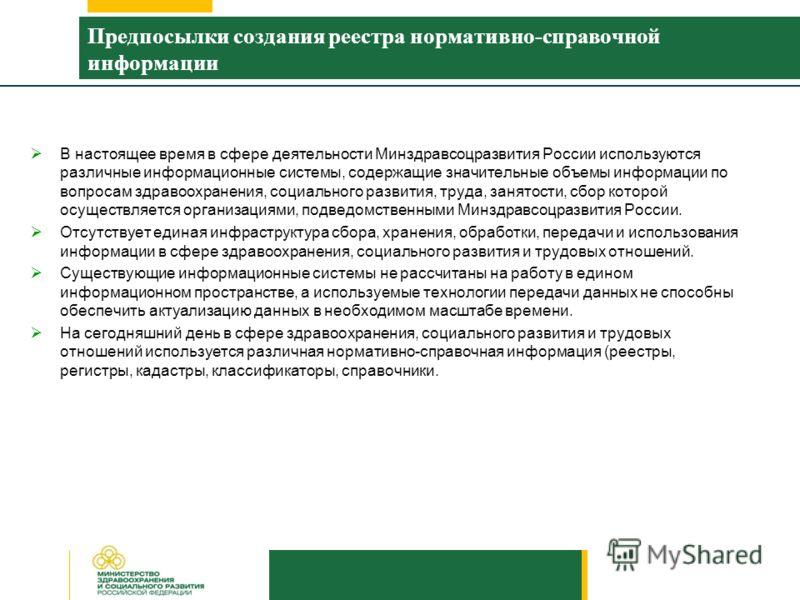 Предпосылки создания реестра нормативно-справочной информации В настоящее время в сфере деятельности Минздравсоцразвития России используются различные информационные системы, содержащие значительные объемы информации по вопросам здравоохранения, соци