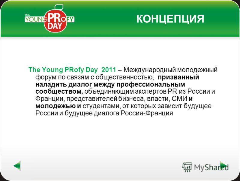 КОНЦЕПЦИЯ The Young PRofy Day 2011 – Международный молодежный форум по связям с общественностью, призванный наладить диалог между профессиональным сообществом, объединяющим экспертов PR из России и Франции, представителей бизнеса, власти, СМИ и молод