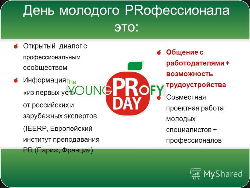 День молодого PRофессионала это: Открытый диалог с профессиональным сообществом Информация «из первых уст» от российских и зарубежных экспертов ( IEERP, Европейский институт преподавания PR (Париж, Франция) Общение с работодателями + возможность труд