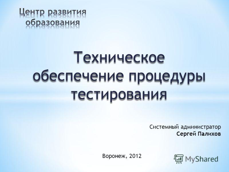 Воронеж, 2012 Системный администратор Сергей Палихов