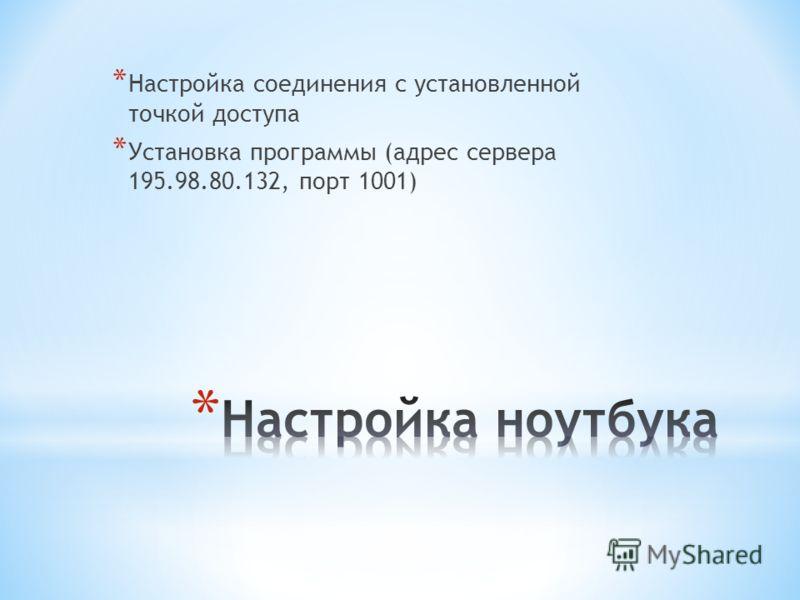 * Настройка соединения с установленной точкой доступа * Установка программы (адрес сервера 195.98.80.132, порт 1001)