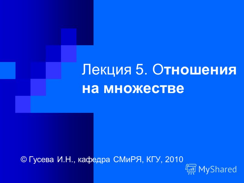 Лекция 5. Отношения на множестве © Гусева И.Н., кафедра СМиРЯ, КГУ, 2010